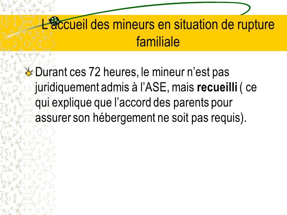 L'accueil des mineurs en situation de rupture familiale Durant ces 72 heures, le mineur n'est pas juridiquement admis à l'ASE, mais recueilli ( ce qui explique que l'accord des parents pour assurer son hébergement ne soit pas requis).