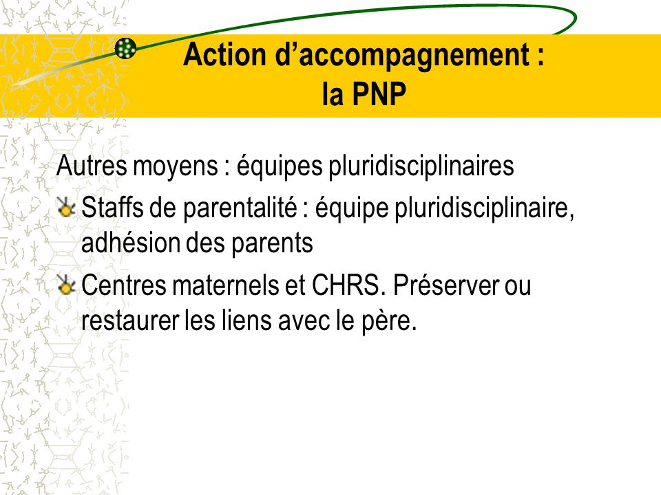 Autres moyens : équipes pluridisciplinaires Staffs de parentalité : équipe pluridisciplinaire, adhésion des parents Centres maternels et CHRS.