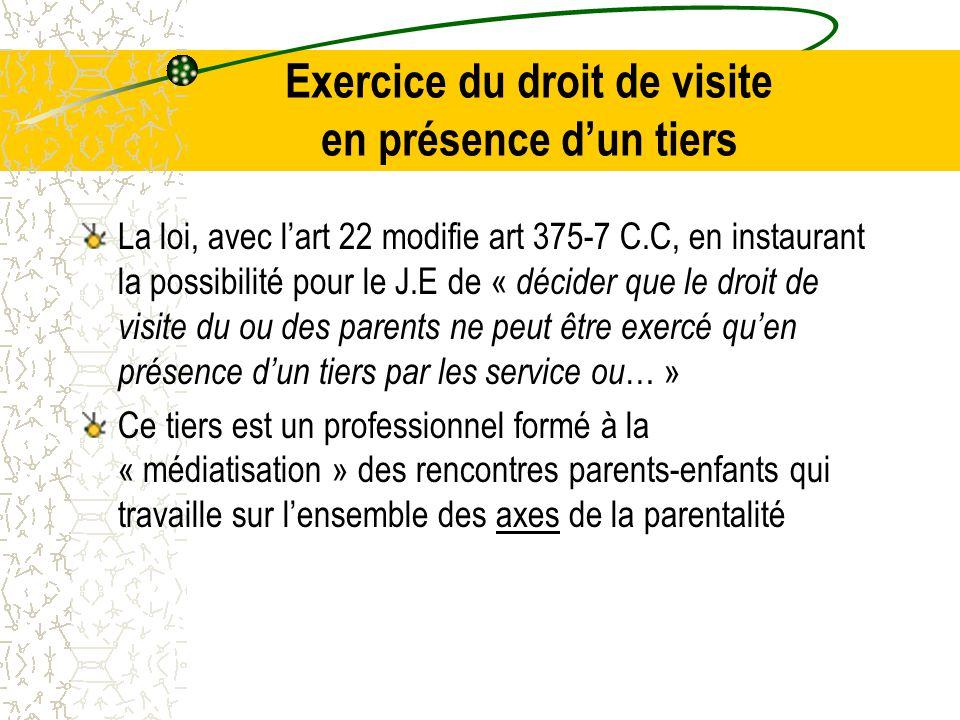 Exercice du droit de visite en présence d'un tiers La loi, avec l'art 22 modifie art 375-7 C.C, en instaurant la possibilité pour le J.E de « décider que le droit de visite du ou des parents ne peut être exercé qu'en présence d'un tiers par les service ou … » Ce tiers est un professionnel formé à la « médiatisation » des rencontres parents-enfants qui travaille sur l'ensemble des axes de la parentalité