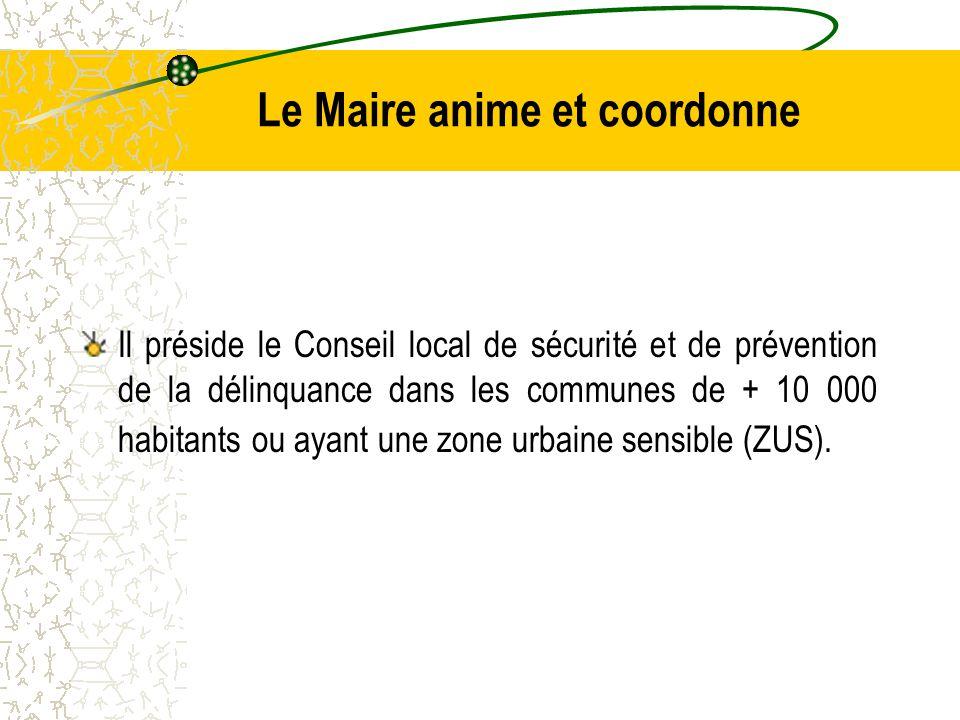 Le Maire anime et coordonne Il préside le Conseil local de sécurité et de prévention de la délinquance dans les communes de + 10 000 habitants ou ayant une zone urbaine sensible (ZUS).