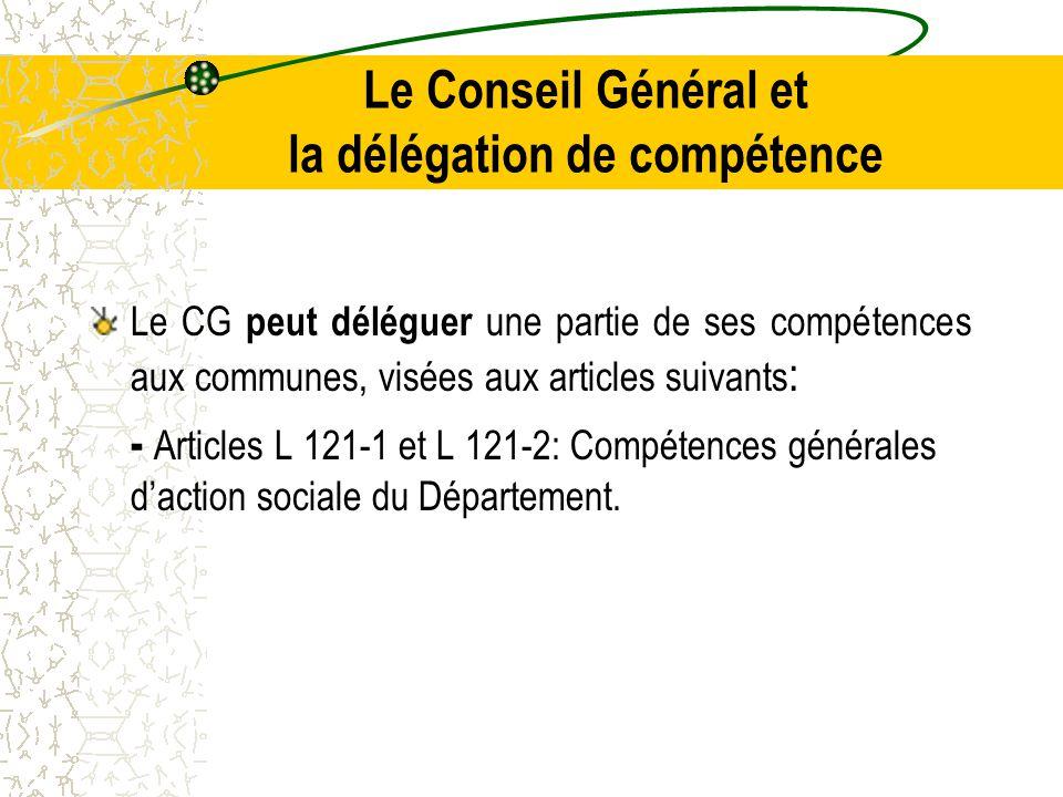 Le Conseil Général et la délégation de compétence Le CG peut déléguer une partie de ses compétences aux communes, visées aux articles suivants : - Articles L 121-1 et L 121-2: Compétences générales d'action sociale du Département.