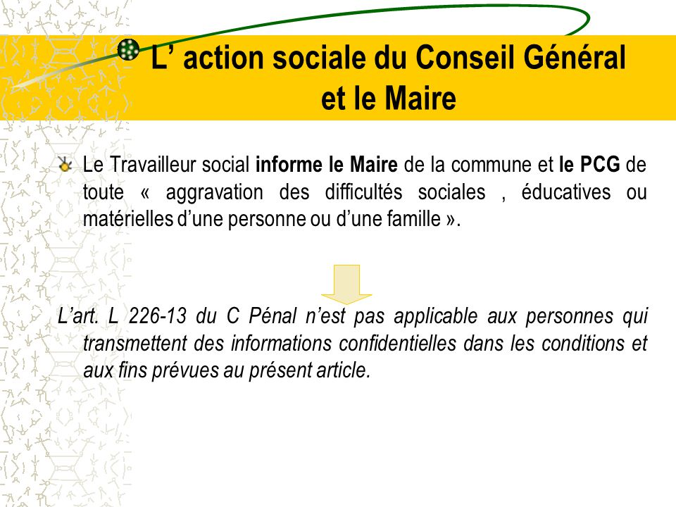 L' action sociale du Conseil Général et le Maire Le Travailleur social informe le Maire de la commune et le PCG de toute « aggravation des difficultés sociales, éducatives ou matérielles d'une personne ou d'une famille ».