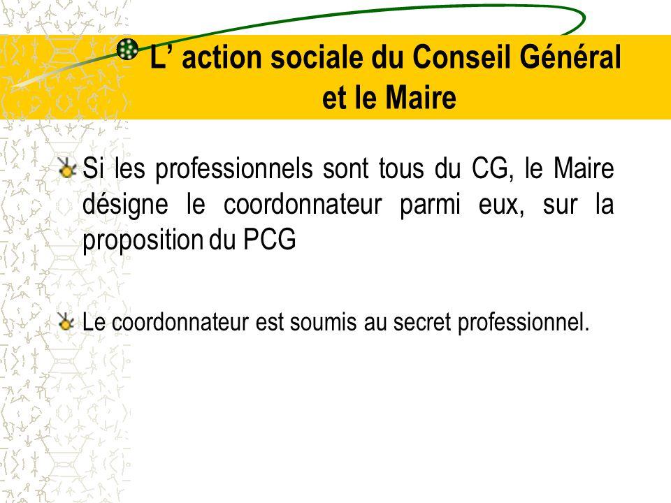 L' action sociale du Conseil Général et le Maire Si les professionnels sont tous du CG, le Maire désigne le coordonnateur parmi eux, sur la proposition du PCG Le coordonnateur est soumis au secret professionnel.