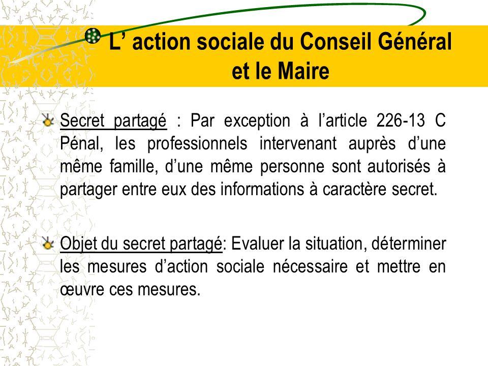 L' action sociale du Conseil Général et le Maire Secret partagé : Par exception à l'article 226-13 C Pénal, les professionnels intervenant auprès d'une même famille, d'une même personne sont autorisés à partager entre eux des informations à caractère secret.