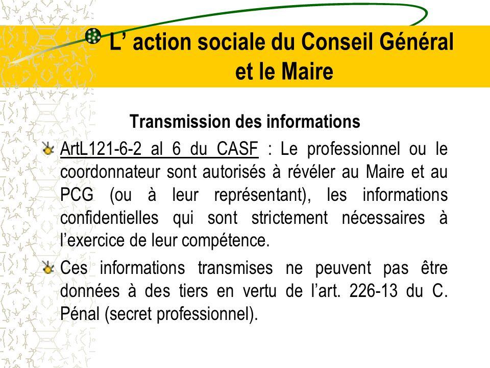 L' action sociale du Conseil Général et le Maire Transmission des informations ArtL121-6-2 al 6 du CASF : Le professionnel ou le coordonnateur sont autorisés à révéler au Maire et au PCG (ou à leur représentant), les informations confidentielles qui sont strictement nécessaires à l'exercice de leur compétence.