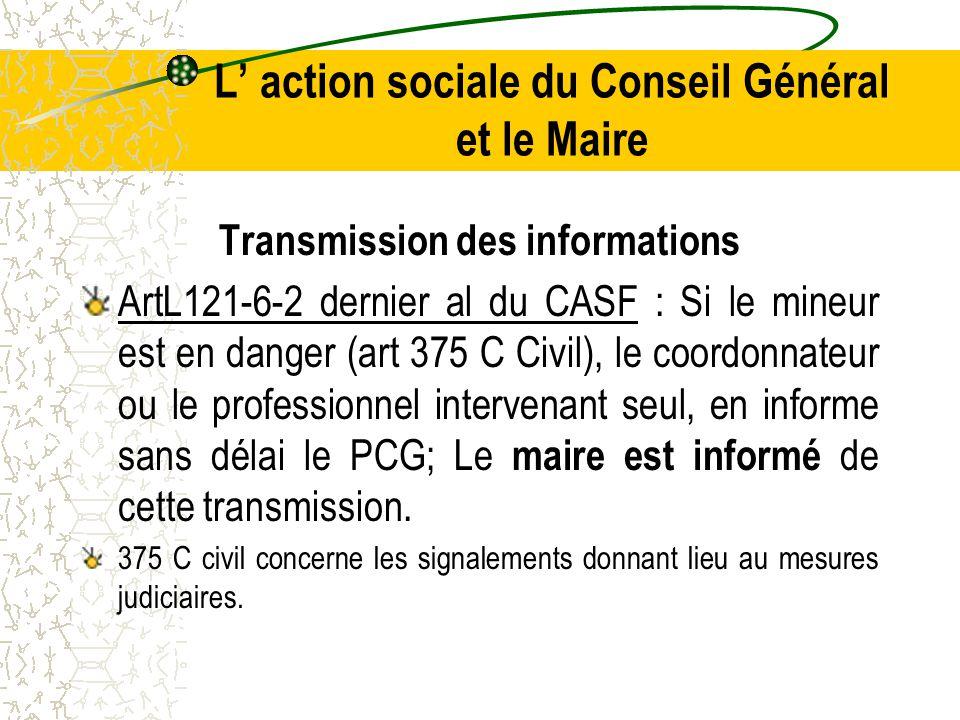 L' action sociale du Conseil Général et le Maire Transmission des informations ArtL121-6-2 dernier al du CASF : Si le mineur est en danger (art 375 C Civil), le coordonnateur ou le professionnel intervenant seul, en informe sans délai le PCG; Le maire est informé de cette transmission.