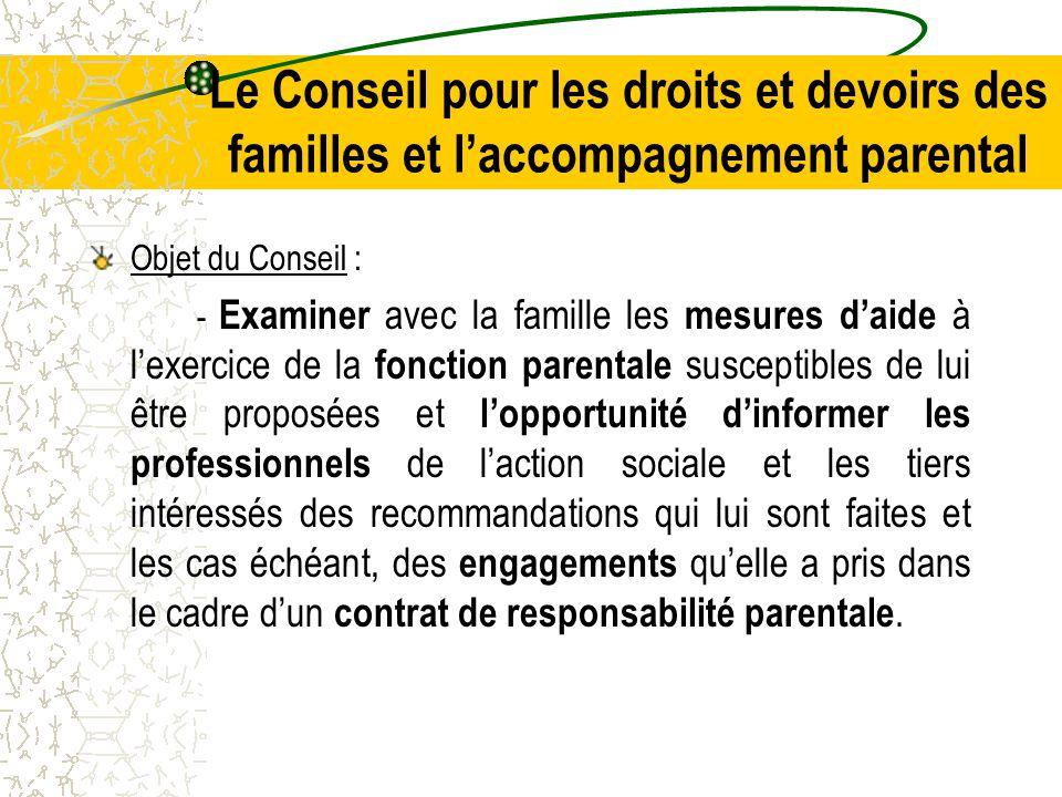Le Conseil pour les droits et devoirs des familles et l'accompagnement parental Objet du Conseil : - Examiner avec la famille les mesures d'aide à l'exercice de la fonction parentale susceptibles de lui être proposées et l'opportunité d'informer les professionnels de l'action sociale et les tiers intéressés des recommandations qui lui sont faites et les cas échéant, des engagements qu'elle a pris dans le cadre d'un contrat de responsabilité parentale.