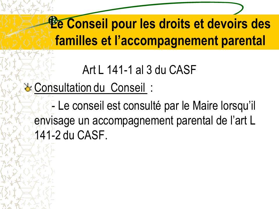 Le Conseil pour les droits et devoirs des familles et l'accompagnement parental Art L 141-1 al 3 du CASF Consultation du Conseil : - Le conseil est consulté par le Maire lorsqu'il envisage un accompagnement parental de l'art L 141-2 du CASF.