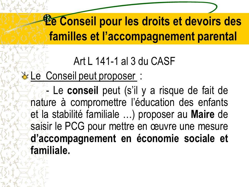 Le Conseil pour les droits et devoirs des familles et l'accompagnement parental Art L 141-1 al 3 du CASF Le Conseil peut proposer : - Le conseil peut (s'il y a risque de fait de nature à compromettre l'éducation des enfants et la stabilité familiale …) proposer au Maire de saisir le PCG pour mettre en œuvre une mesure d'accompagnement en économie sociale et familiale.