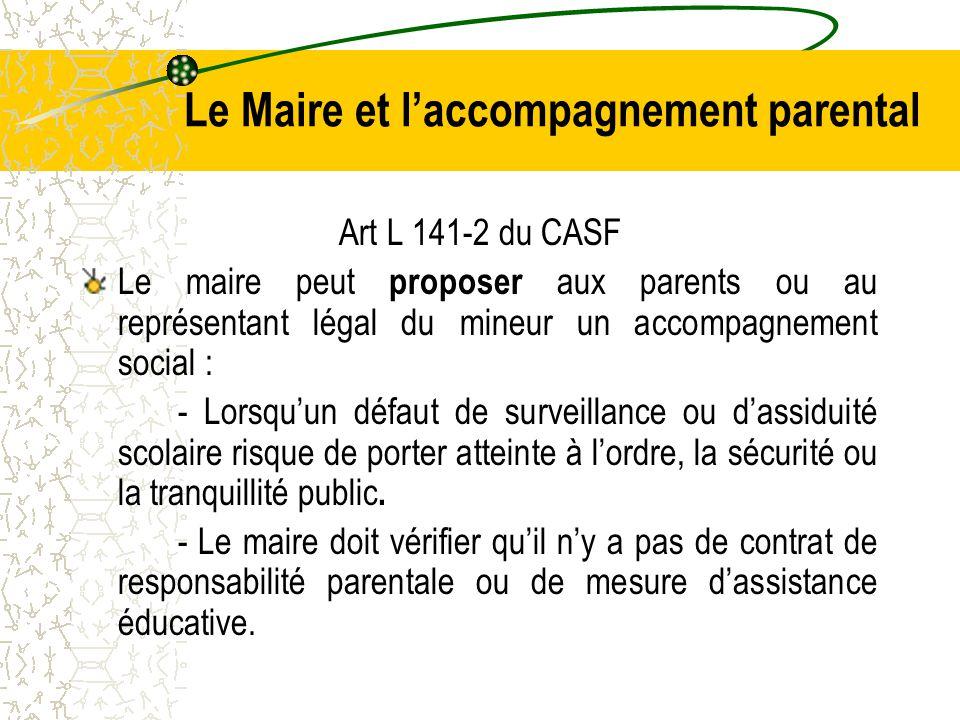 Le Maire et l'accompagnement parental Art L 141-2 du CASF Le maire peut proposer aux parents ou au représentant légal du mineur un accompagnement social : - Lorsqu'un défaut de surveillance ou d'assiduité scolaire risque de porter atteinte à l'ordre, la sécurité ou la tranquillité public.