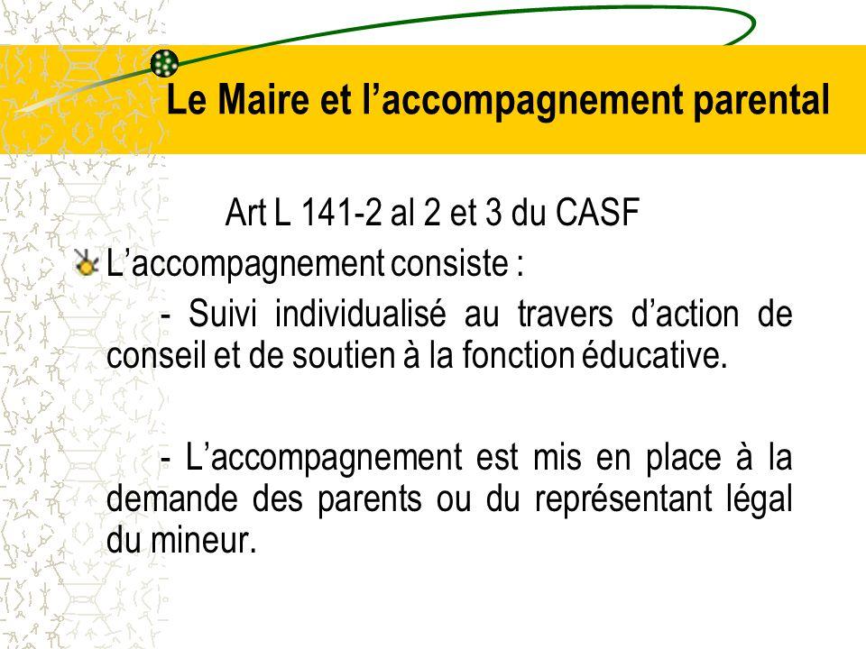 Le Maire et l'accompagnement parental Art L 141-2 al 2 et 3 du CASF L'accompagnement consiste : - Suivi individualisé au travers d'action de conseil et de soutien à la fonction éducative.