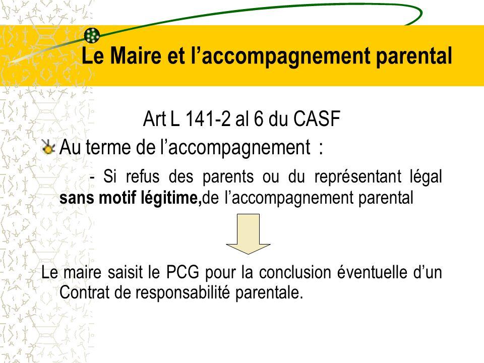 Le Maire et l'accompagnement parental Art L 141-2 al 6 du CASF Au terme de l'accompagnement : - Si refus des parents ou du représentant légal sans motif légitime, de l'accompagnement parental Le maire saisit le PCG pour la conclusion éventuelle d'un Contrat de responsabilité parentale.