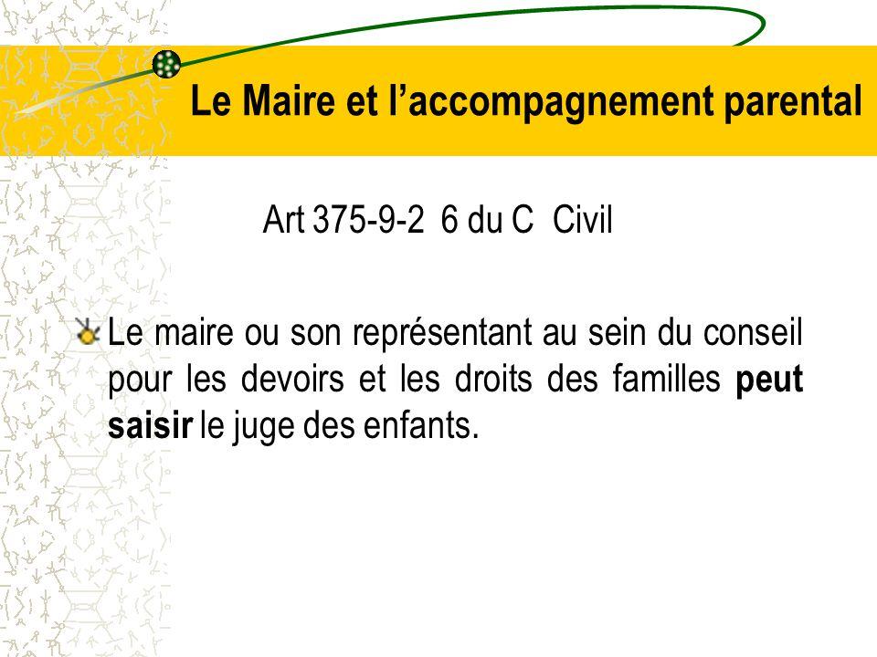 Le Maire et l'accompagnement parental Art 375-9-2 6 du C Civil Le maire ou son représentant au sein du conseil pour les devoirs et les droits des familles peut saisir le juge des enfants.