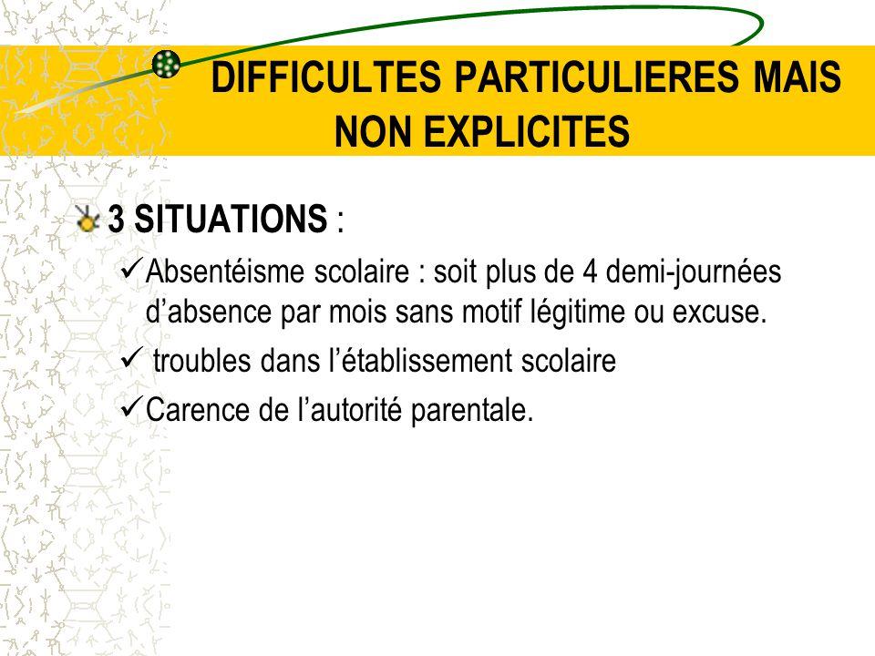DIFFICULTES PARTICULIERES MAIS NON EXPLICITES 3 SITUATIONS : Absentéisme scolaire : soit plus de 4 demi-journées d'absence par mois sans motif légitime ou excuse.