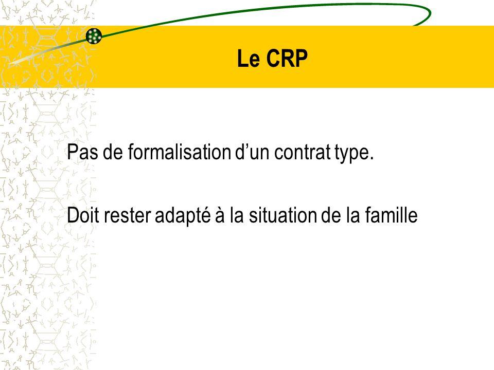 Le CRP Pas de formalisation d'un contrat type. Doit rester adapté à la situation de la famille