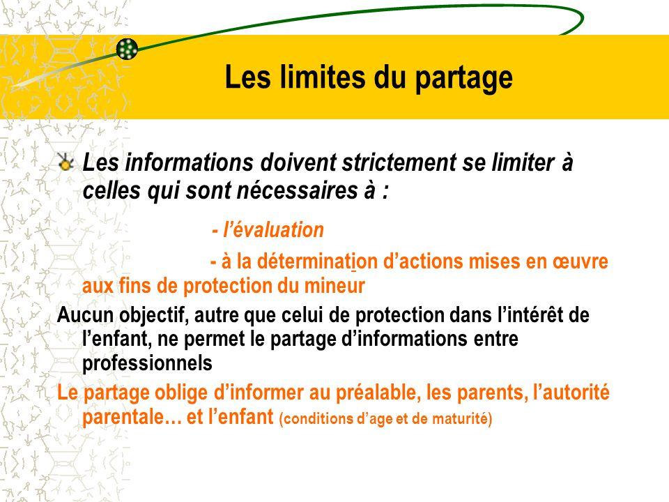 Les limites du partage Les informations doivent strictement se limiter à celles qui sont nécessaires à : - l'évaluation - à la détermination d'actions mises en œuvre aux fins de protection du mineur Aucun objectif, autre que celui de protection dans l'intérêt de l'enfant, ne permet le partage d'informations entre professionnels Le partage oblige d'informer au préalable, les parents, l'autorité parentale… et l'enfant (conditions d'age et de maturité)