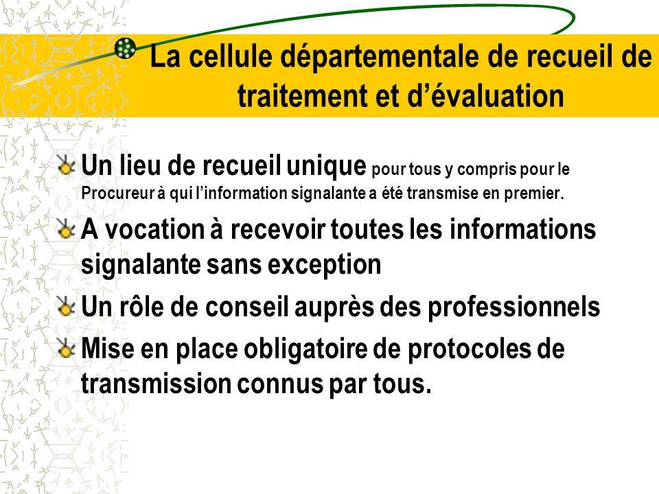 La cellule départementale de recueil de traitement et d'évaluation Un lieu de recueil unique pour tous y compris pour le Procureur à qui l'information signalante a été transmise en premier.