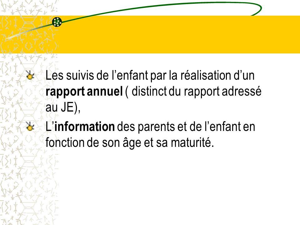 Les suivis de l'enfant par la réalisation d'un rapport annuel ( distinct du rapport adressé au JE), L' information des parents et de l'enfant en fonction de son âge et sa maturité.
