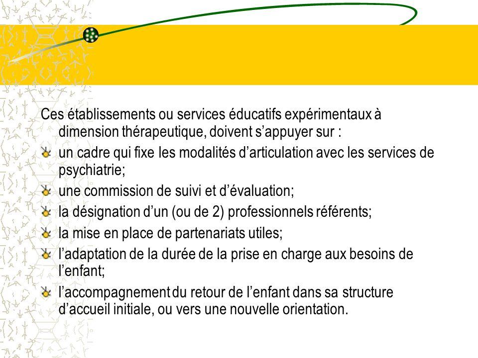Ces établissements ou services éducatifs expérimentaux à dimension thérapeutique, doivent s'appuyer sur : un cadre qui fixe les modalités d'articulation avec les services de psychiatrie; une commission de suivi et d'évaluation; la désignation d'un (ou de 2) professionnels référents; la mise en place de partenariats utiles; l'adaptation de la durée de la prise en charge aux besoins de l'enfant; l'accompagnement du retour de l'enfant dans sa structure d'accueil initiale, ou vers une nouvelle orientation.