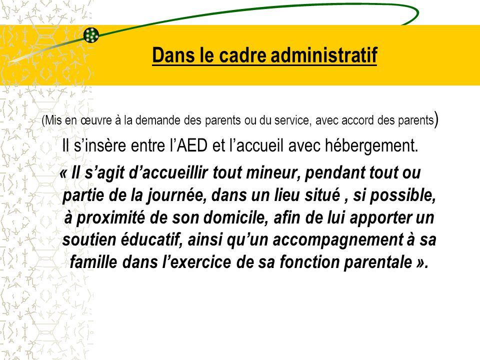 Dans le cadre administratif (Mis en œuvre à la demande des parents ou du service, avec accord des parents ) Il s'insère entre l'AED et l'accueil avec hébergement.