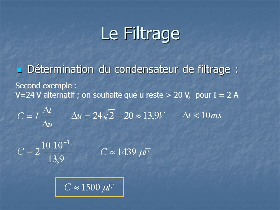 Le Filtrage Détermination du condensateur de filtrage : Détermination du condensateur de filtrage : Second exemple : V=24 V alternatif ; on souhaite que u reste > 20 V, pour I = 2 A