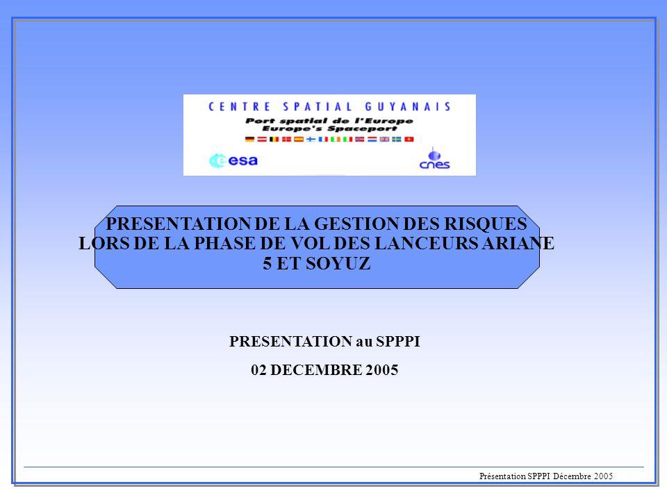Présentation SPPPI Décembre 2005 PRESENTATION DE LA GESTION DES RISQUES LORS DE LA PHASE DE VOL DES LANCEURS ARIANE 5 ET SOYUZ  PRESENTATION au SPPPI
