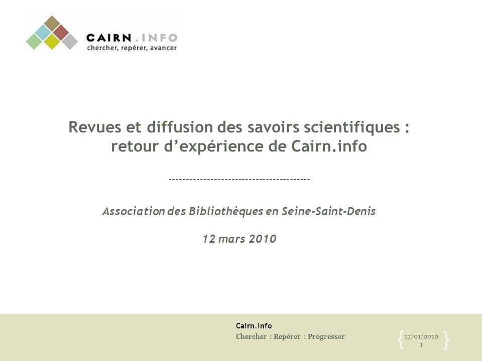 Cairn.info Chercher : Repérer : Progresser 13/01/2010 1 { } Revues et diffusion des savoirs scientifiques : retour d'expérience de Cairn.info --------