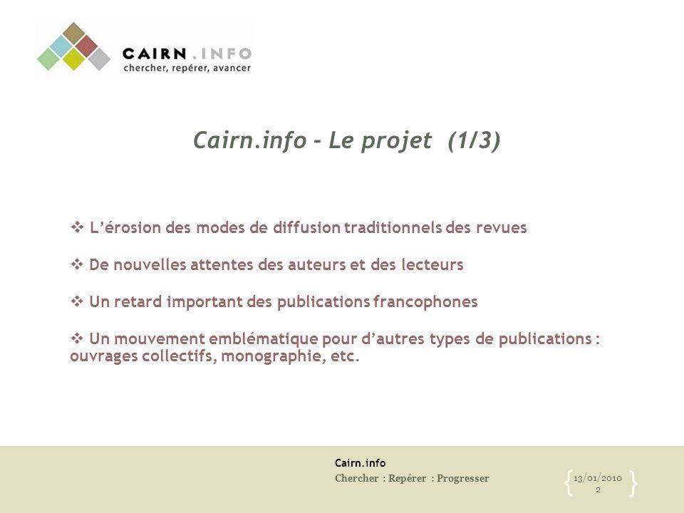 Cairn.info Chercher : Repérer : Progresser 13/01/2010 2 { } Cairn.info - Le projet (1/3)  L'érosion des modes de diffusion traditionnels des revues 