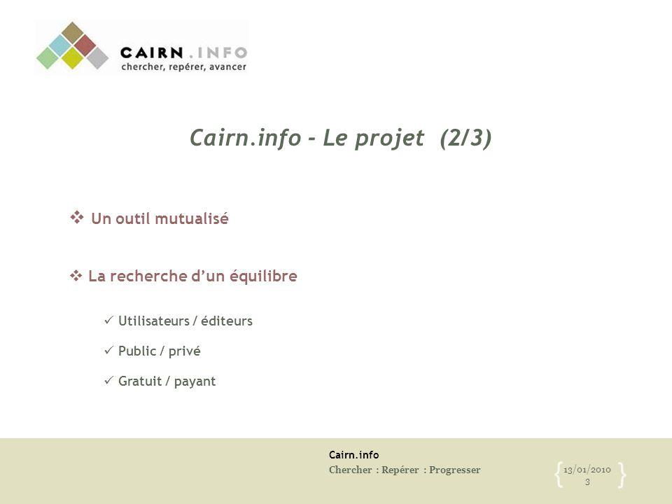 Cairn.info Chercher : Repérer : Progresser 13/01/2010 3 { }  Un outil mutualisé  La recherche d'un équilibre Utilisateurs / éditeurs Public / privé