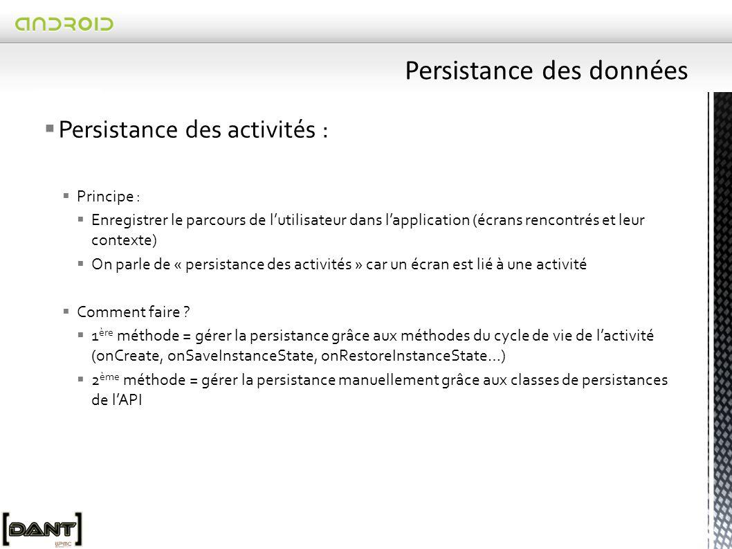  Persistance des activités :  Principe :  Enregistrer le parcours de l'utilisateur dans l'application (écrans rencontrés et leur contexte)  On parle de « persistance des activités » car un écran est lié à une activité  Comment faire .