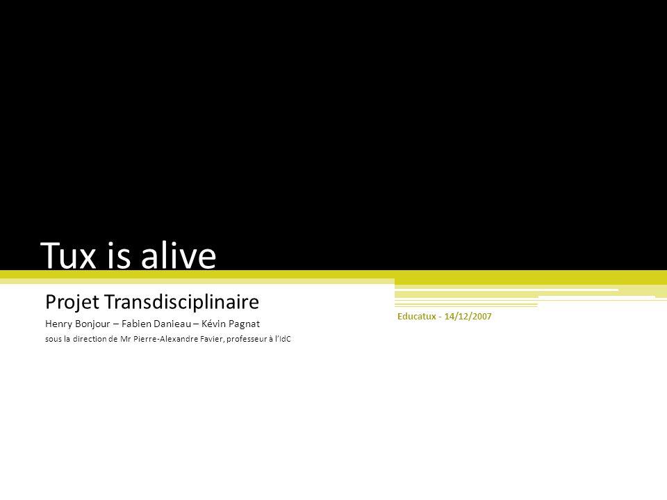 Tux is alive Projet Transdisciplinaire Henry Bonjour – Fabien Danieau – Kévin Pagnat sous la direction de Mr Pierre-Alexandre Favier, professeur à l'IdC 14/12/2007 Educatux -