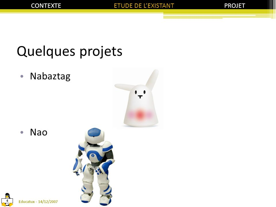 Le robot Tux Réception d'informations (Wifi et Infrarouge) Emission/Réception de sons Mouvements (battements, rotation) 14/12/2007Educatux - 5 CONTEXTE ETUDE DE L'EXISTANT PROJET