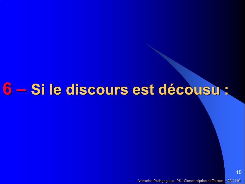 15 Animation Pédagogique - PS - Circonscription de Talence – 22/11/06 6 – Si le discours est décousu :