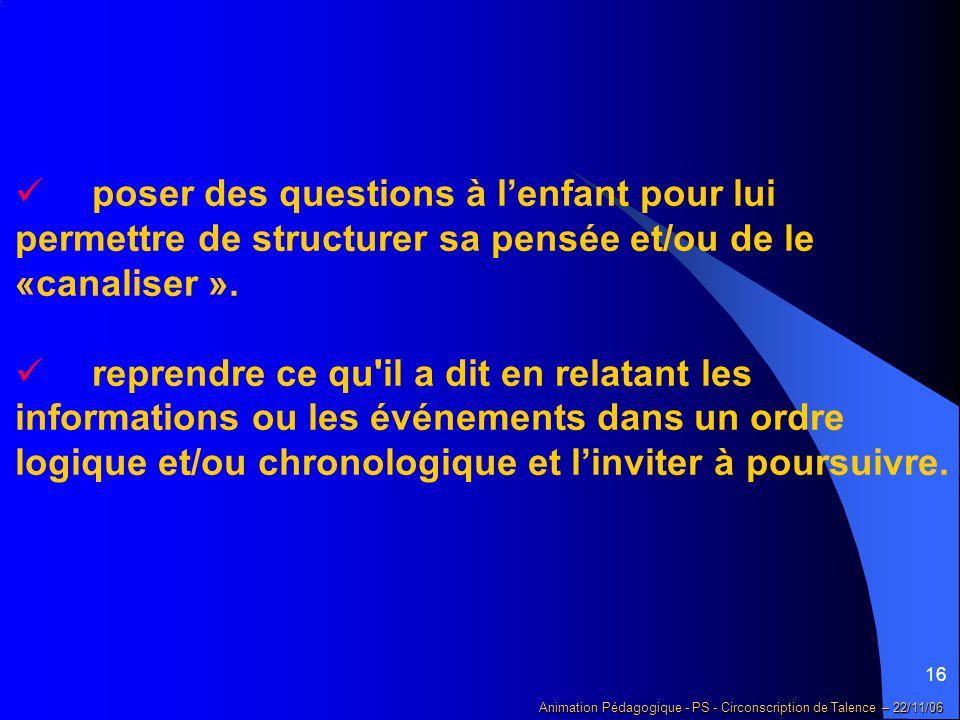 16 Animation Pédagogique - PS - Circonscription de Talence – 22/11/06 poser des questions à l'enfant pour lui permettre de structurer sa pensée et/ou de le «canaliser ».
