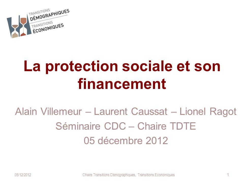 La protection sociale et son financement Alain Villemeur – Laurent Caussat – Lionel Ragot Séminaire CDC – Chaire TDTE 05 décembre 2012 05/12/2012Chaire Transitions Démographiques, Transitions Economiques 1