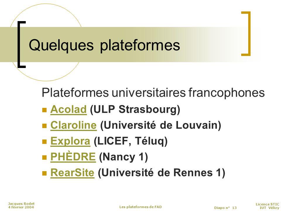 Licence STIC Diapo n° 13 IUT Vélizy Jacques Rodet 4 février 2004 Les plateformes de FAD Quelques plateformes Plateformes universitaires francophones Acolad (ULP Strasbourg)Acolad Claroline (Université de Louvain)Claroline Explora (LICEF, Téluq)Explora PHÈDRE (Nancy 1)PHÈDRE RearSite (Université de Rennes 1)RearSite