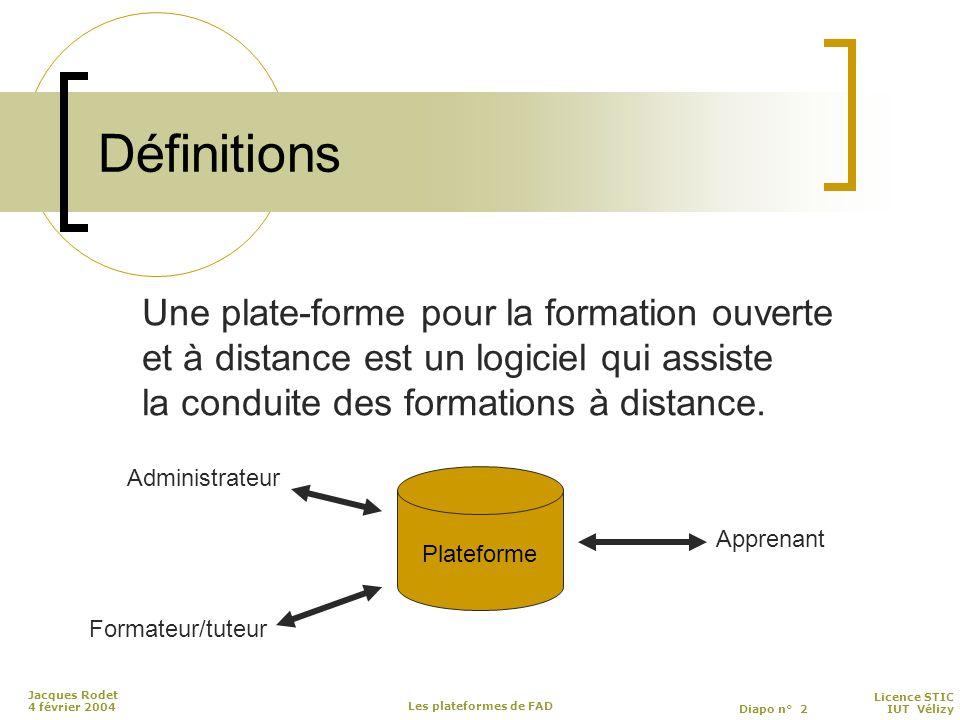 Licence STIC Diapo n° 2 IUT Vélizy Jacques Rodet 4 février 2004 Les plateformes de FAD Définitions Une plate-forme pour la formation ouverte et à distance est un logiciel qui assiste la conduite des formations à distance.