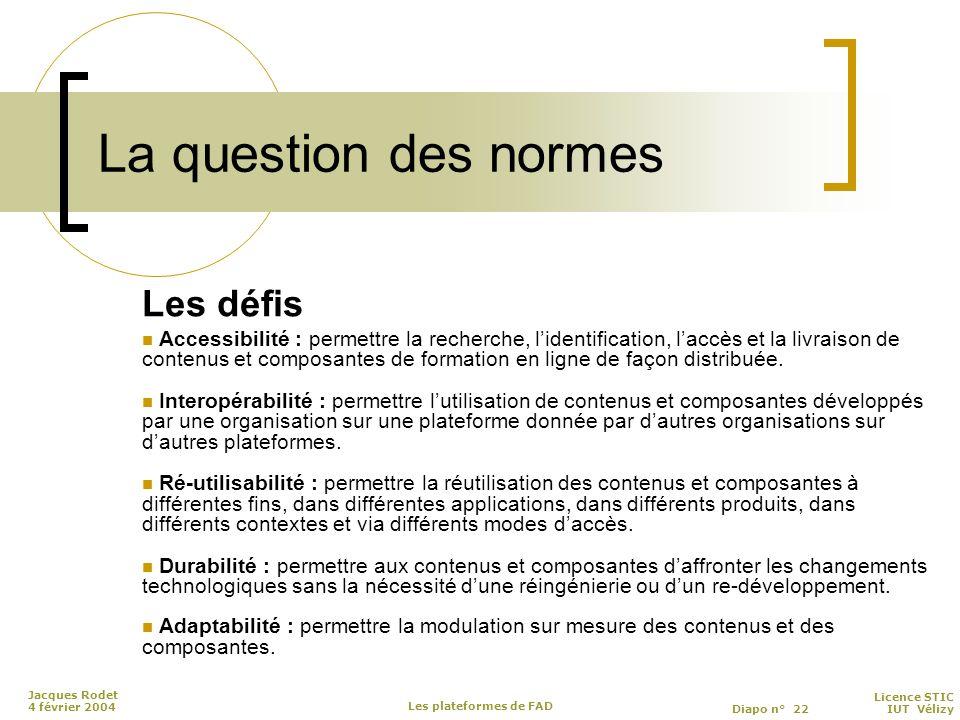 Licence STIC Diapo n° 22 IUT Vélizy Jacques Rodet 4 février 2004 Les plateformes de FAD La question des normes Les défis Accessibilité : permettre la recherche, l'identification, l'accès et la livraison de contenus et composantes de formation en ligne de façon distribuée.