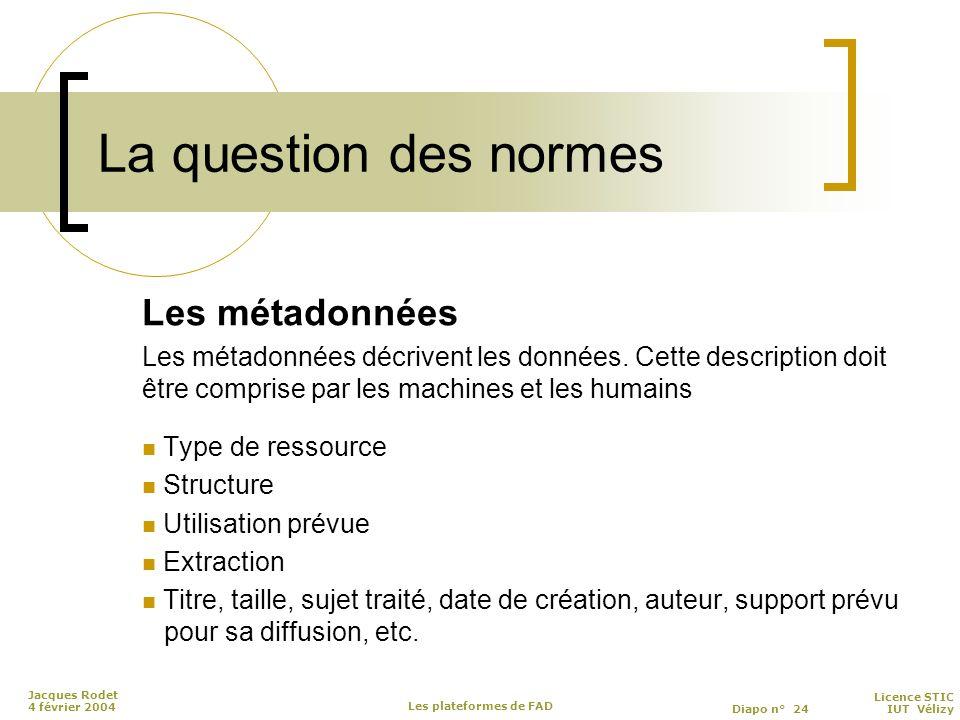 Licence STIC Diapo n° 24 IUT Vélizy Jacques Rodet 4 février 2004 Les plateformes de FAD La question des normes Les métadonnées Les métadonnées décrivent les données.