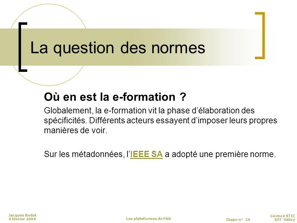 Licence STIC Diapo n° 26 IUT Vélizy Jacques Rodet 4 février 2004 Les plateformes de FAD La question des normes Où en est la e-formation .