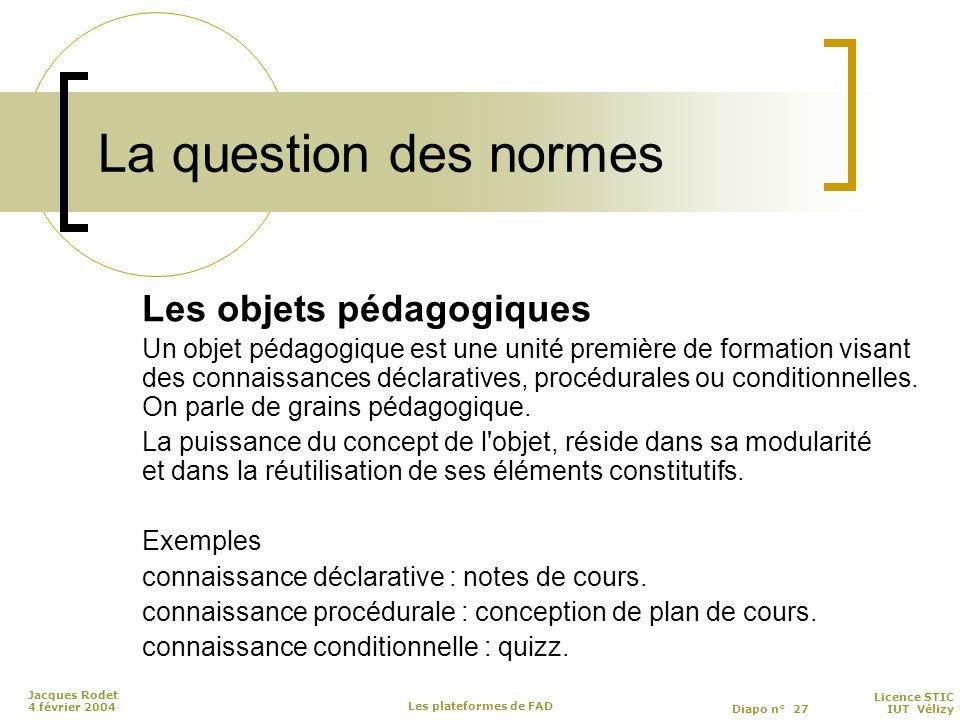 Licence STIC Diapo n° 27 IUT Vélizy Jacques Rodet 4 février 2004 Les plateformes de FAD La question des normes Les objets pédagogiques Un objet pédagogique est une unité première de formation visant des connaissances déclaratives, procédurales ou conditionnelles.