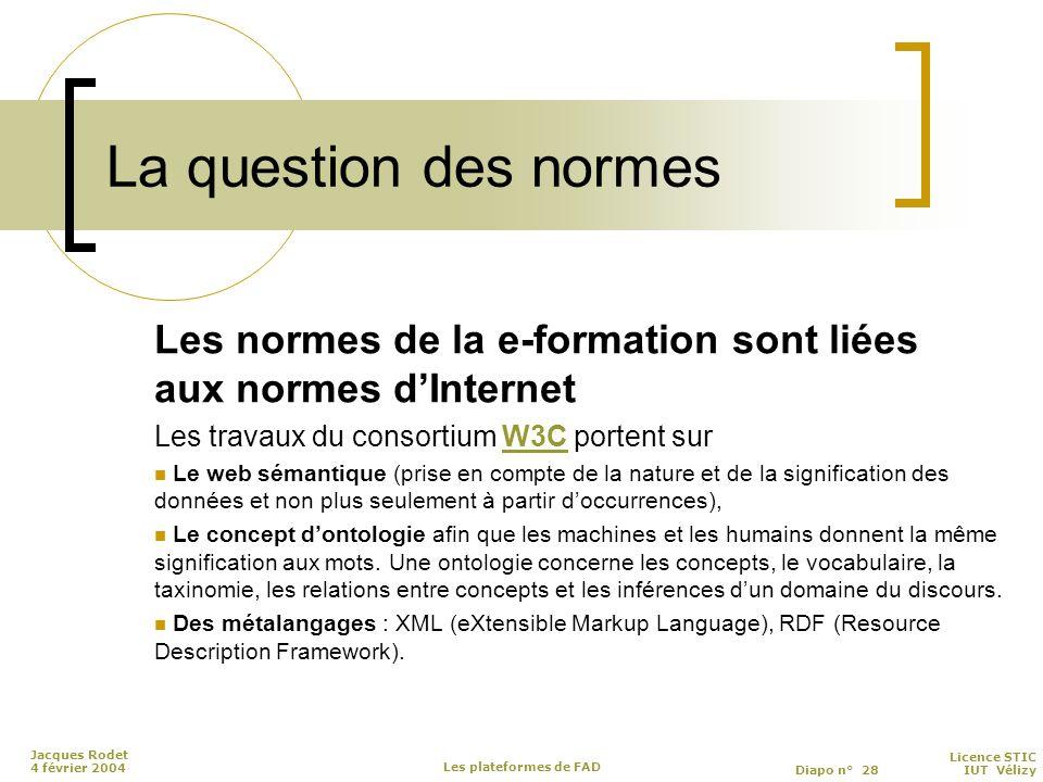 Licence STIC Diapo n° 28 IUT Vélizy Jacques Rodet 4 février 2004 Les plateformes de FAD La question des normes Les normes de la e-formation sont liées aux normes d'Internet Les travaux du consortium W3C portent surW3C Le web sémantique (prise en compte de la nature et de la signification des données et non plus seulement à partir d'occurrences), Le concept d'ontologie afin que les machines et les humains donnent la même signification aux mots.