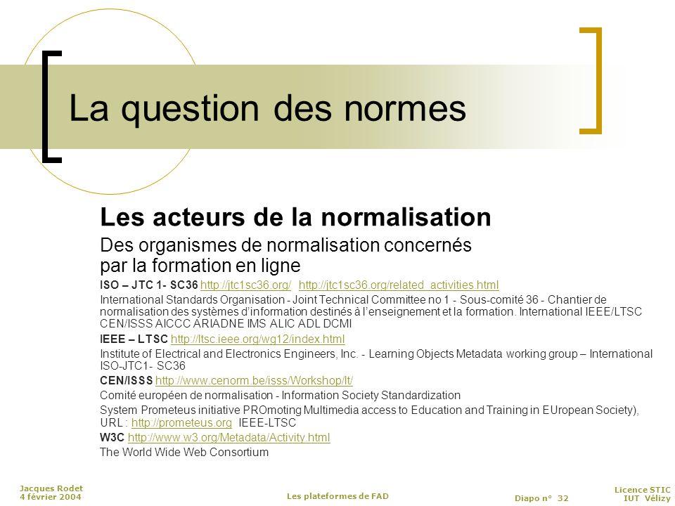 Licence STIC Diapo n° 32 IUT Vélizy Jacques Rodet 4 février 2004 Les plateformes de FAD La question des normes Les acteurs de la normalisation Des organismes de normalisation concernés par la formation en ligne ISO – JTC 1- SC36 http://jtc1sc36.org/ http://jtc1sc36.org/related_activities.htmlhttp://jtc1sc36.org/http://jtc1sc36.org/related_activities.html International Standards Organisation - Joint Technical Committee no 1 - Sous-comité 36 - Chantier de normalisation des systèmes d'information destinés à l'enseignement et la formation.