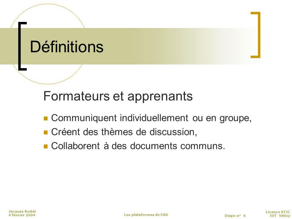 Licence STIC Diapo n° 6 IUT Vélizy Jacques Rodet 4 février 2004 Les plateformes de FAD Définitions Formateurs et apprenants Communiquent individuellement ou en groupe, Créent des thèmes de discussion, Collaborent à des documents communs.
