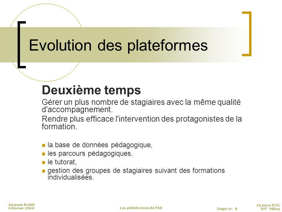 Licence STIC Diapo n° 8 IUT Vélizy Jacques Rodet 4 février 2004 Les plateformes de FAD Evolution des plateformes Deuxième temps Gérer un plus nombre de stagiaires avec la même qualité d accompagnement.