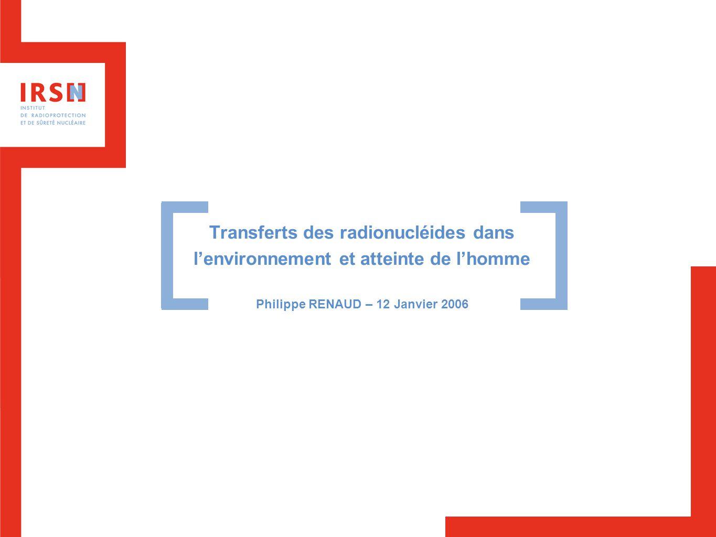 Transferts des radionucléides dans l'environnement et atteinte de l'homme Philippe RENAUD – 12 Janvier 2006