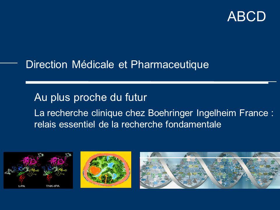 ABCD Direction Médicale et Pharmaceutique Au plus proche du futur La recherche clinique chez Boehringer Ingelheim France : relais essentiel de la recherche fondamentale