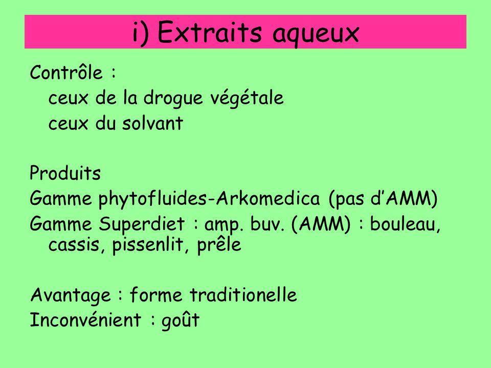 i) Extraits aqueux Contrôle : ceux de la drogue végétale ceux du solvant Produits Gamme phytofluides-Arkomedica (pas d'AMM) Gamme Superdiet : amp. buv