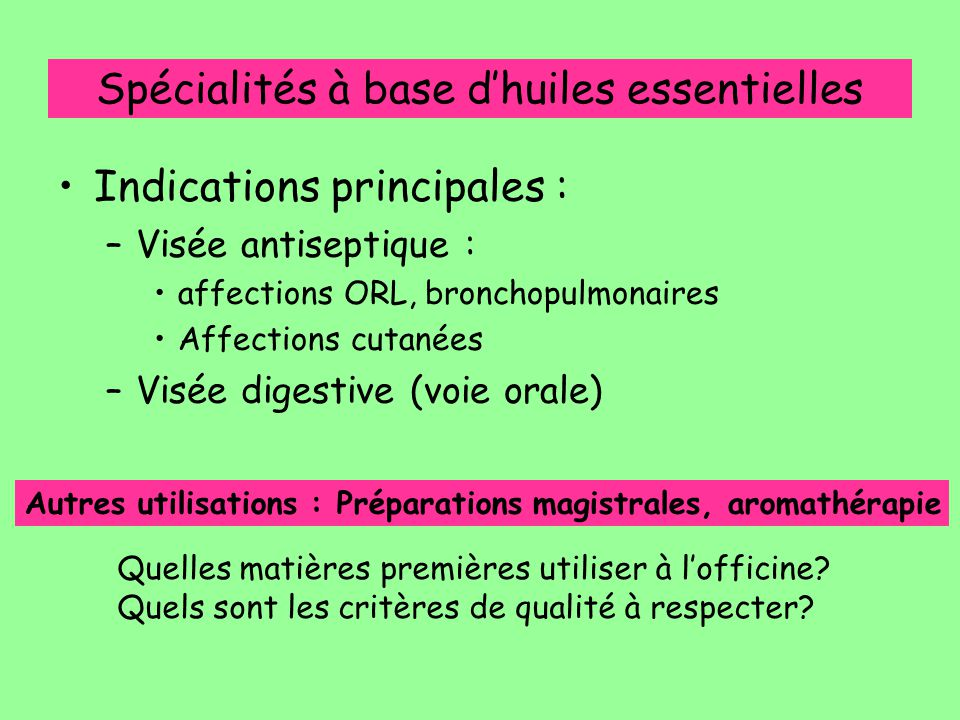 Spécialités à base d'huiles essentielles Indications principales : –Visée antiseptique : affections ORL, bronchopulmonaires Affections cutanées –Visée