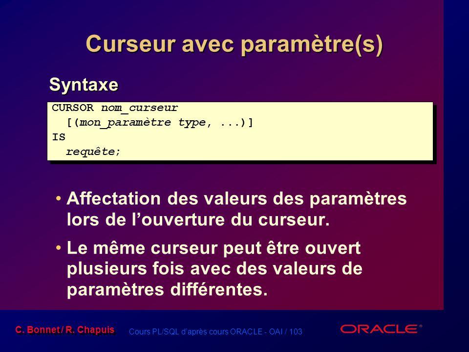 Cours PL/SQL d'après cours ORACLE - OAI / 103 C. Bonnet / R. Chapuis Curseur avec paramètre(s) Syntaxe Affectation des valeurs des paramètres lors de